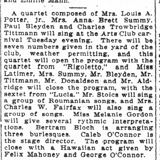 The Washington Post, 23 June 1918, Sunday, Page 6: A quartet composed of Mrs. Louis A. Potter, jr. [sic],  Mrs. Anna Brett Summy, Paul Bleyden and Charles Trowbridge Tittmann will sing at the Arts Club carnival Tuesday evening.